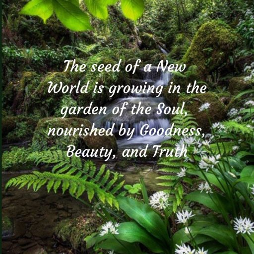 The seed of a new world is growing in the garden of the Soul, nourished by Goodness, Beauty and Truth.