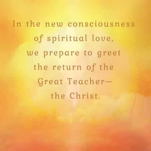 In the new consciousness of spiritual love, we prepare to greet the return of the Great Teacher - the Christ.