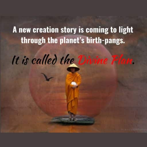 A new creation story is coming to light through the planet's birth-pangs. It is called the Divine Plan.