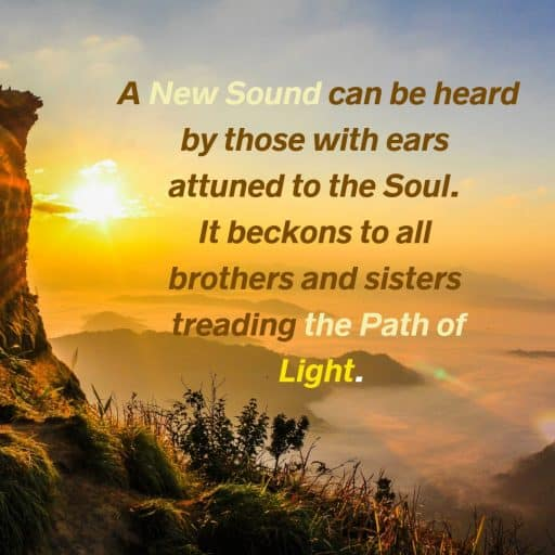 A new sound can be heard by those with ears attuned to the Soul. It beckons to all brothers and sisters treading the path of light.