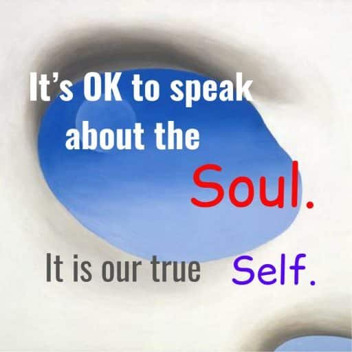 It's OK to speak about the Soul. It is our true Self.