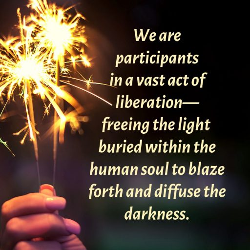 We are participants in a vast act of liberation - freeing the light buried within the human soul to blaze forth and diffuse the darkness.
