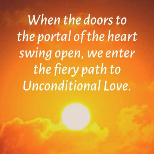 When the doors to the portal of the heart swing open, we enter the fiery path to Unconditional Love.