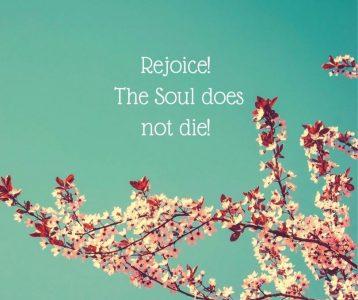 Rejoice! The Soul does not die!