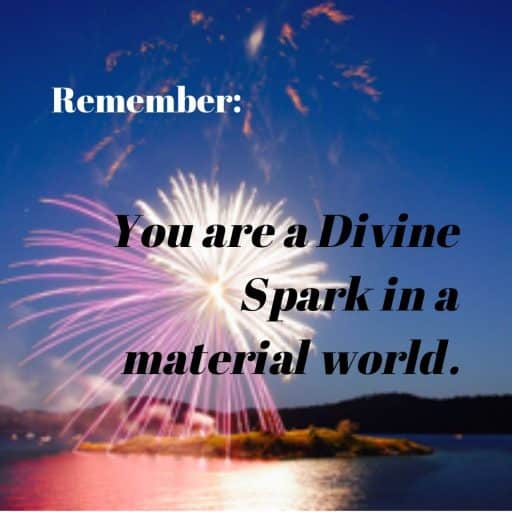 Remember: You are a Divine Spark in a material world.