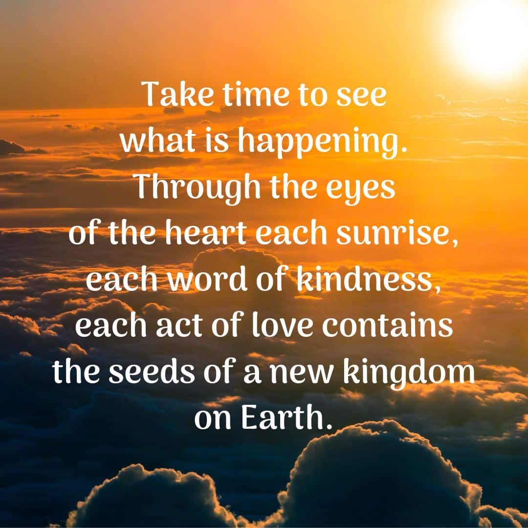Take time to see what is happening. Through the eyes of the heart each sunrise, each word of kindness, each act of love contains the seeds of a new kingdom on Earth.
