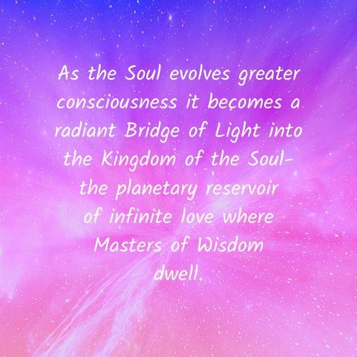As the Soul evolves greater consciousness it becomes a radiant Bridge of Light into the Kingdom of the Soul the planetary reservoir of infinite love where Masters of Wisdom dwell.