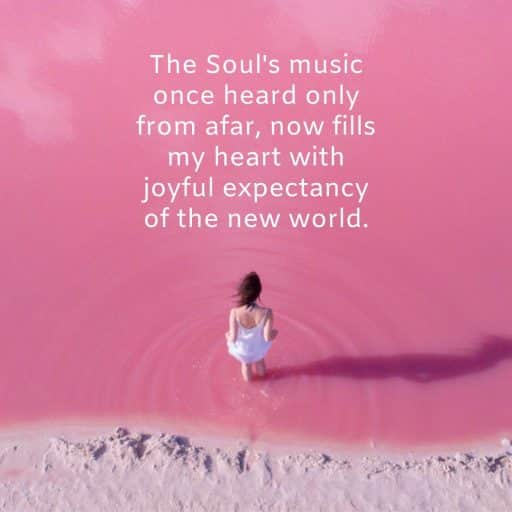 The Soul's music once heard only from afar, now fills my heart with joyful expectancy of a new world.