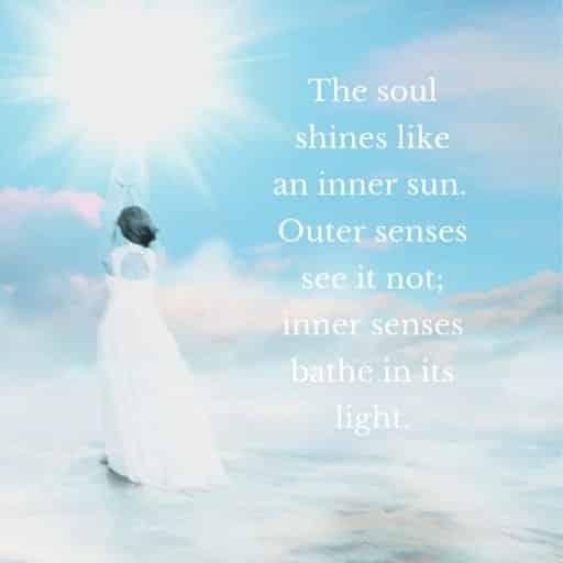 The soul shines like an inner sun. Outer senses see it not; inner senses bathe in its light.