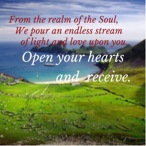 From the realm of the Soul, We pour an endless stream of light and love upon you. Open your hearts and receive.