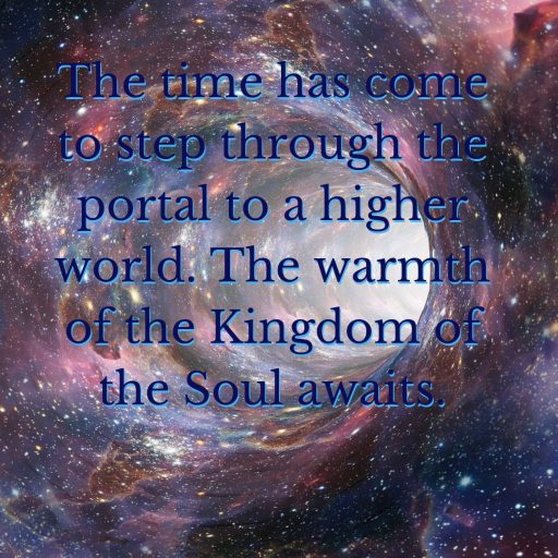 The time has come to step through the portal to a higher world. The warmth of the Kingdom of the Soul awaits.