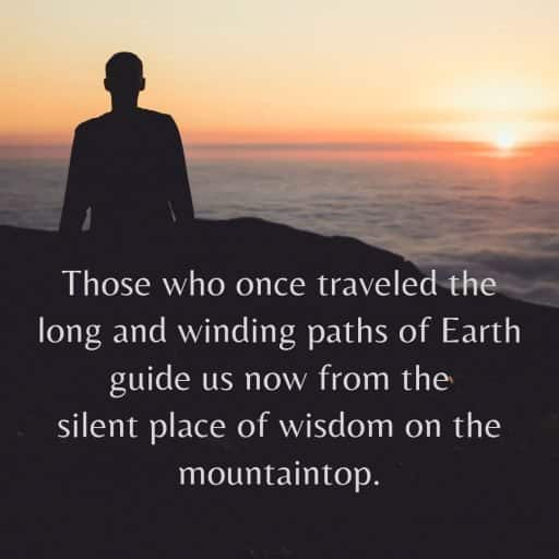 Those who once traveled the long and winding paths of Earth guide us now from the silent place of wisdom on the mountaintop.