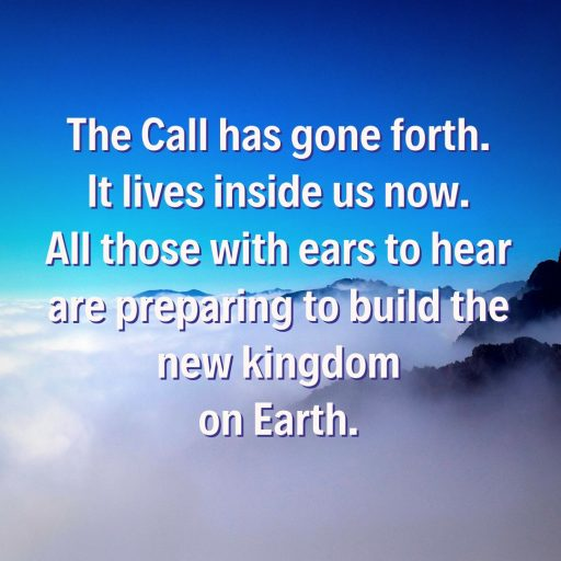 The Call has gone forth. It lives inside us now. All those with ears to hear are preparing to build the new kingdom on Earth.
