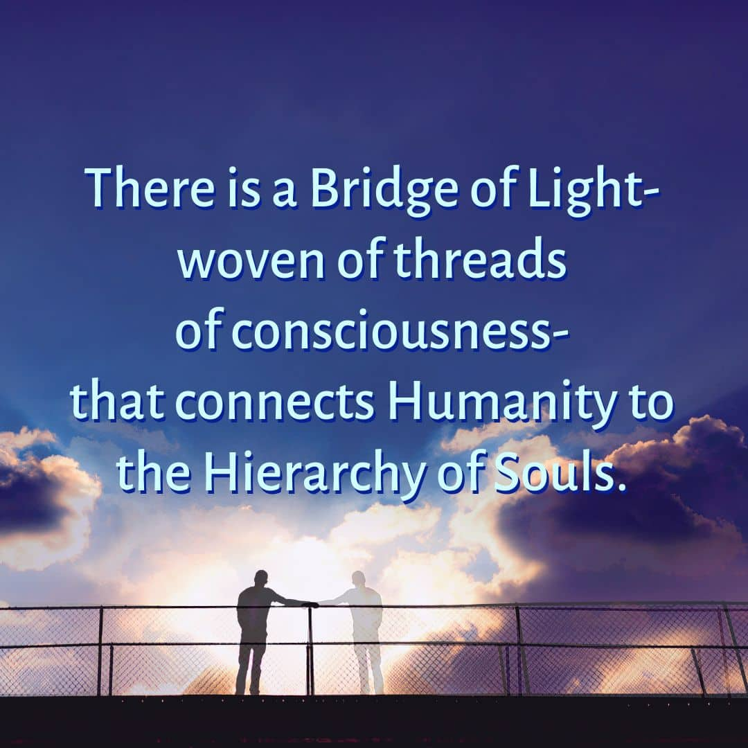 There is a Bridge of Light woven of threads of consciousness that connects Humanity to the Hierarchy of Souls.