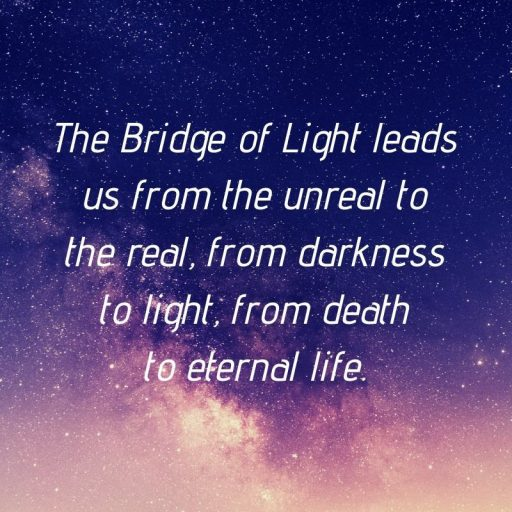 The Bridge of Light leads us from the unreal to the real, from darkness to light, from death to eternal life.