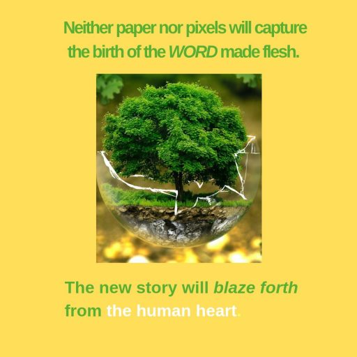Neither paper nor pixels will capture the birth of the WORD made flesh. The new story will blaze forth from the human heart.