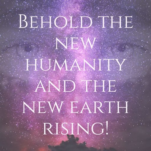 Behold the new humanity and the new earth rising!