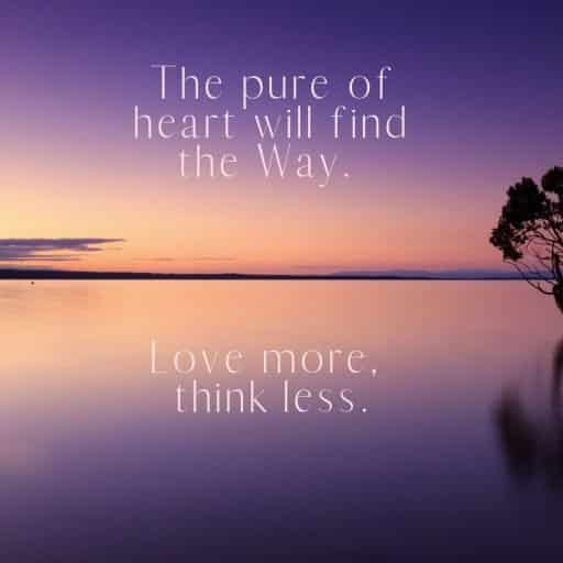 The pure of heart will find the Way. Love more, think less.