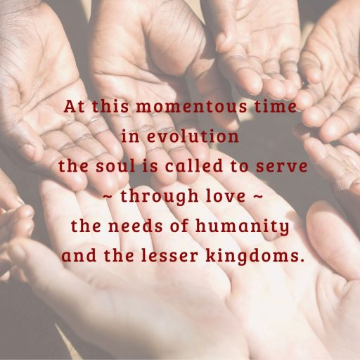 At this momentous time in evolution the soul is called to serve - through love - the needs of humanity and the lesser kingdoms.