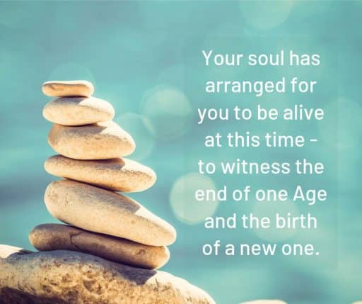 Your soul has arranged for you to be alive at this time - to witness the end of one Age and the birth of a new one.
