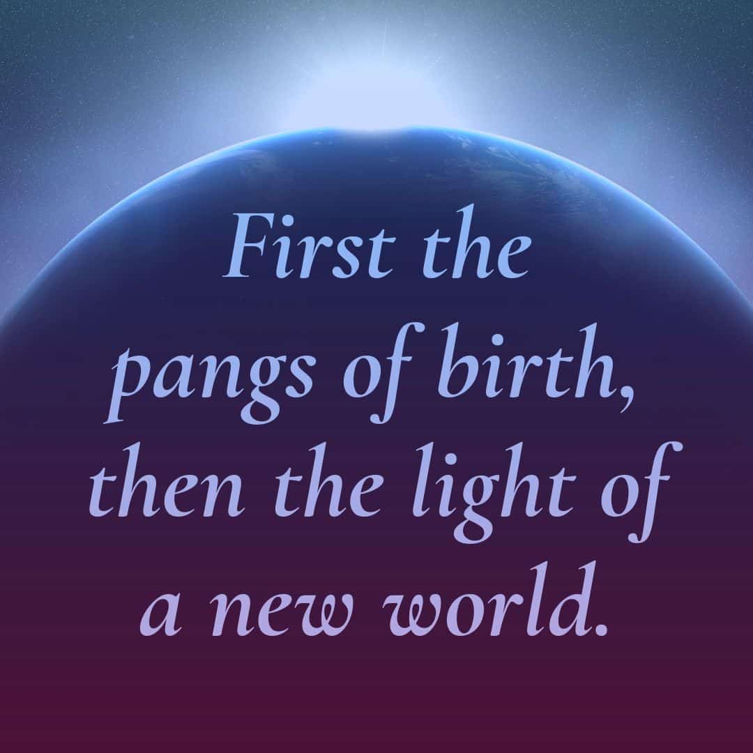 First the pangs of birth, then the light of a new world.