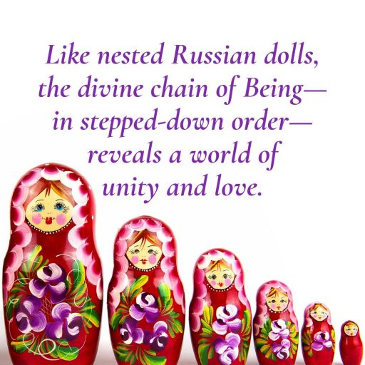 Like nested Russian dolls, the divine chain of Being - in stepped-down order - reveals a world of unity and love.