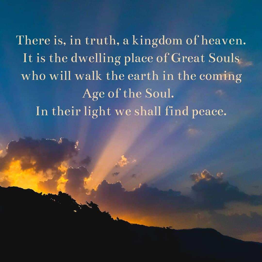 There is, in truth, a kingdom of heaven. It is the dwelling place of Great Souls who will walk the earth in the coming Age of the Soul. In their light we shall find peace.