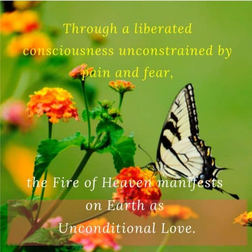 Through a liberated consciousness unconstrained by pain and fear, the Fire of Heaven manifests on Earth as Unconditional Love.