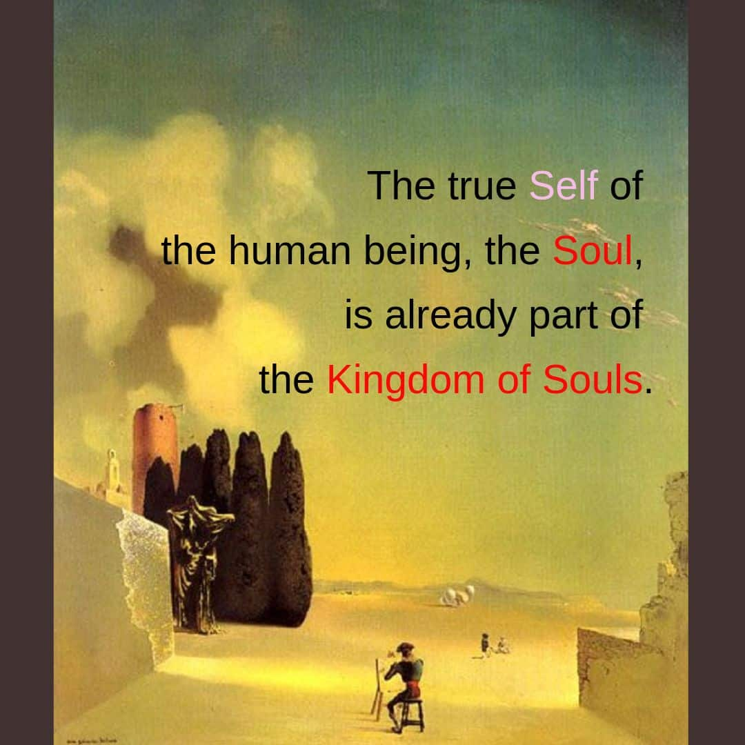 The true Self of the human being, the Soul, is already part of the Kingdom of Souls.