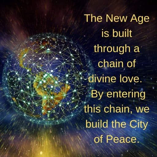 The New Age is built through a chain of divine love. By entering this chain, we build the City of Peace.
