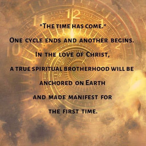 """The time has come!"" One cycle ends and another begins. In the love of Christ, a true spiritual brotherhood will be anchored on Earth and made manifest for the first time."