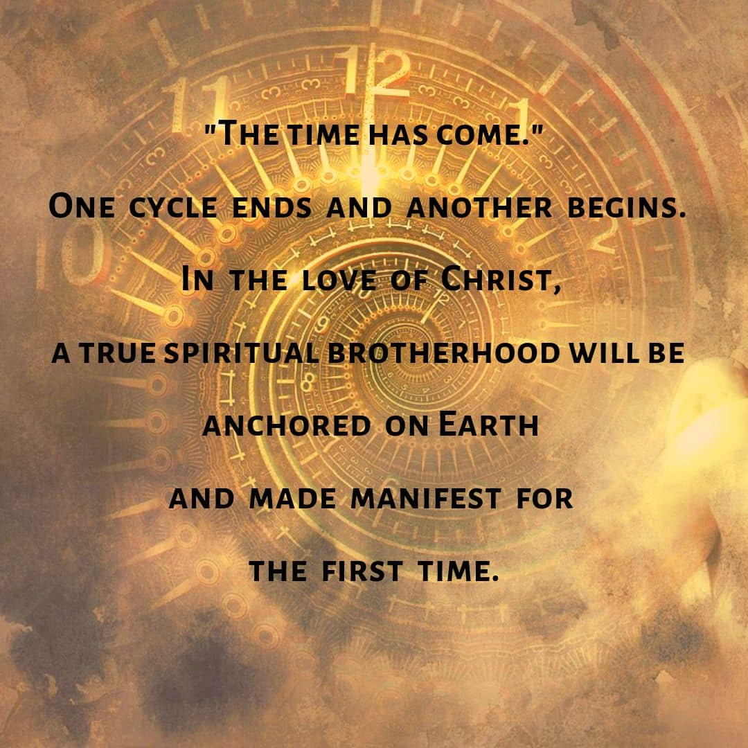 """""""The time has come!"""" One cycle ends and another begins. In the love of Christ, a true spiritual brotherhood will be anchored on Earth and made manifest for the first time."""