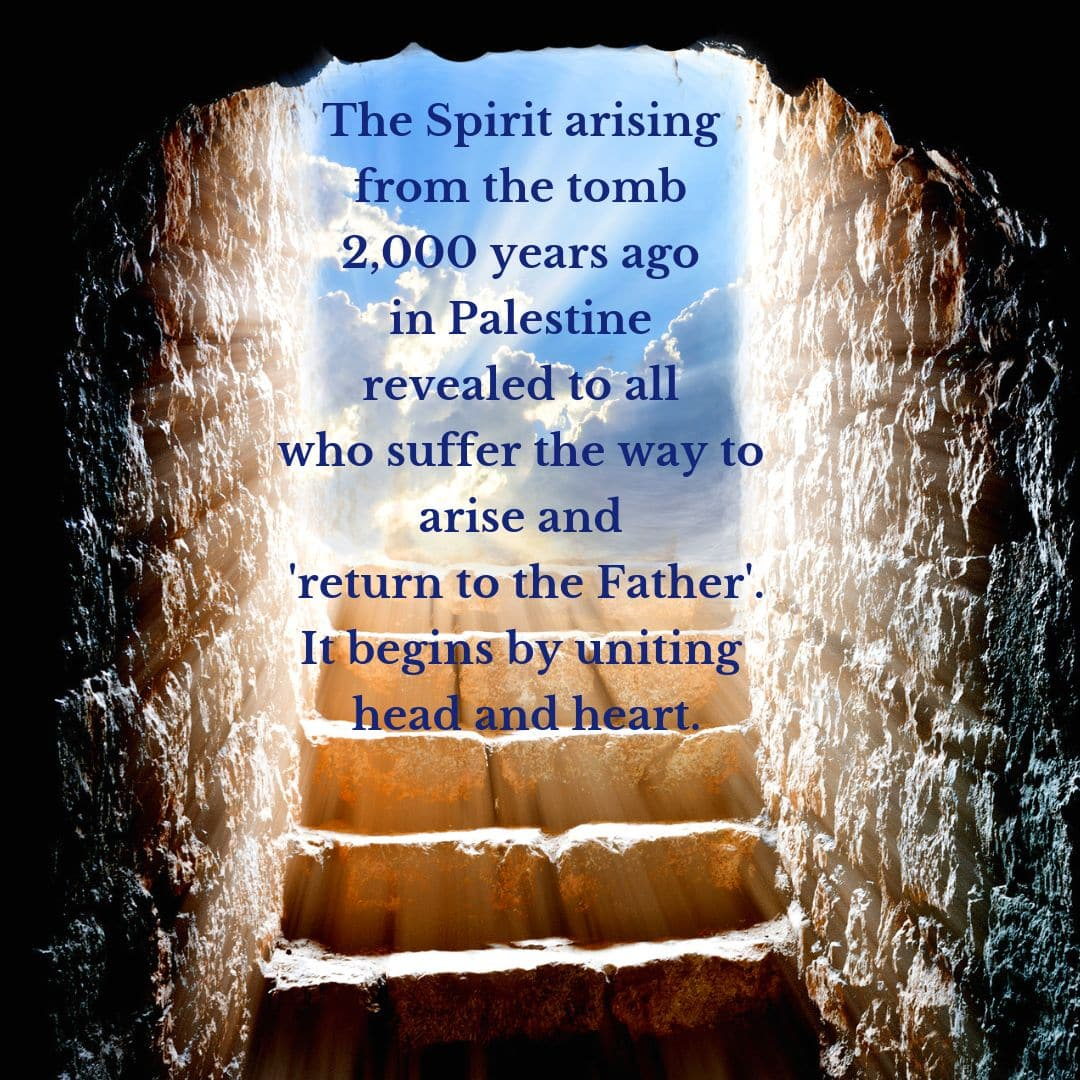 The Spirit arising from the tomb 2,000 years ago in Palestine revealed to all who suffer the way to arise and 'return to the Father.' It begins by uniting head and heart.
