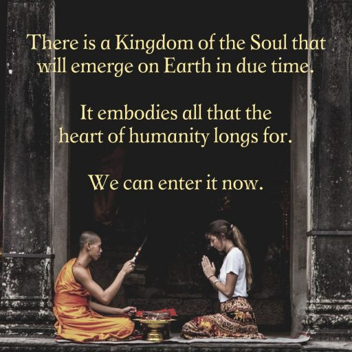 There is a Kingdom of the Soul that will emerge on Earth in due time. It embodies all that the heart of humanity longs for. We can enter it even now.