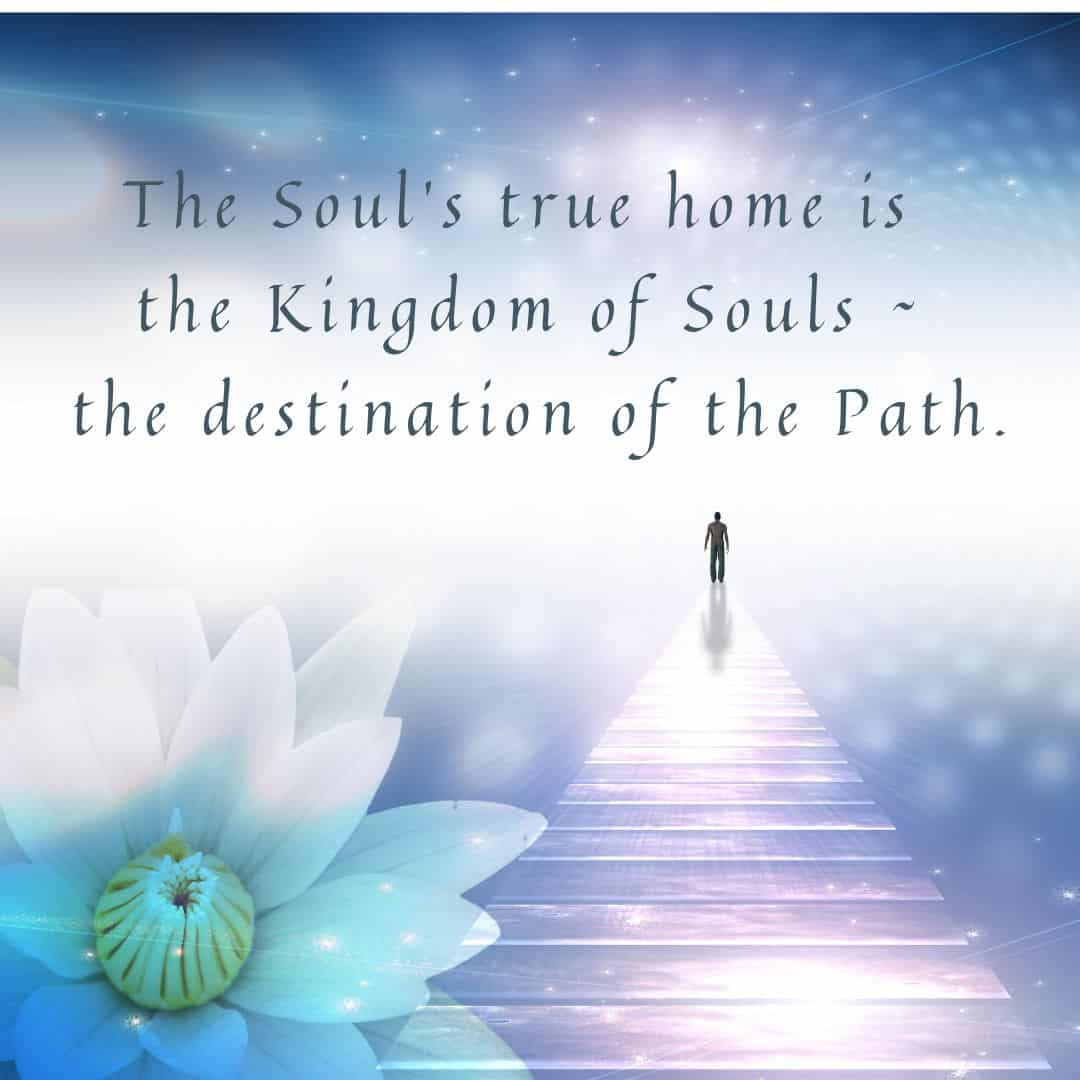 The Soul's true home is the Kingdom of Souls - the destination of the Path.