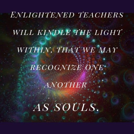 Enlightened teachers will kindle the light within, that we may recognize one another as souls.