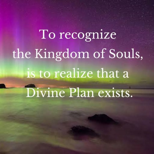 To recognize the Kingdom of Souls is to realize that a Divine Plan exists.