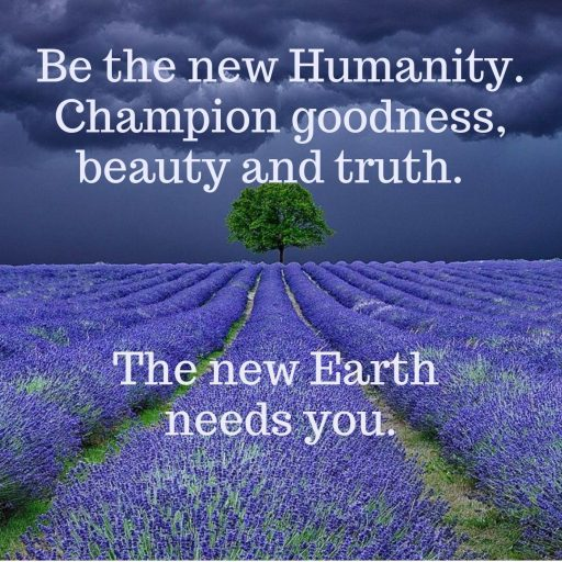 Be the new Humanity. Champion goodness, beauty and truth. The new Earth needs you.