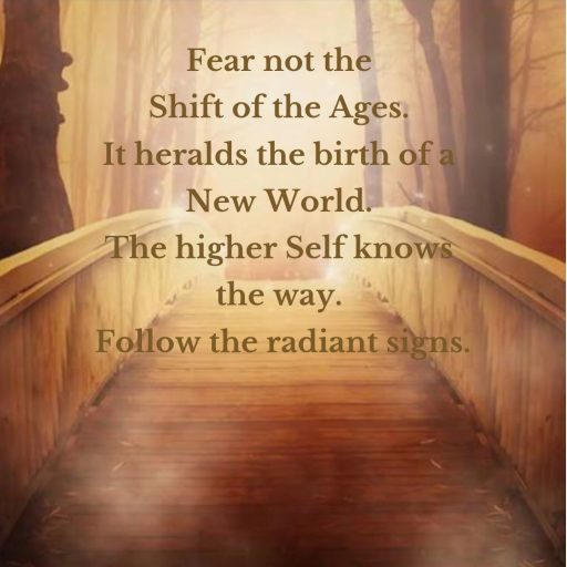 Fear not the Shift of the Ages, it heralds the birth of a New World. The higher Self knows the way. Follow the radiant signs.