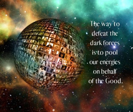 The way to defeat the dark forces is to pool our energies on behalf of the Good.