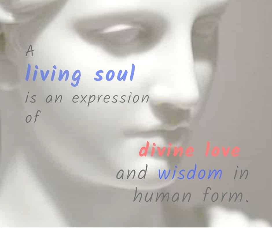 A living soul is an expression of divine love and wisdom in human form.