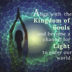 Align with the Kingdom of Souls and become a channel for Light