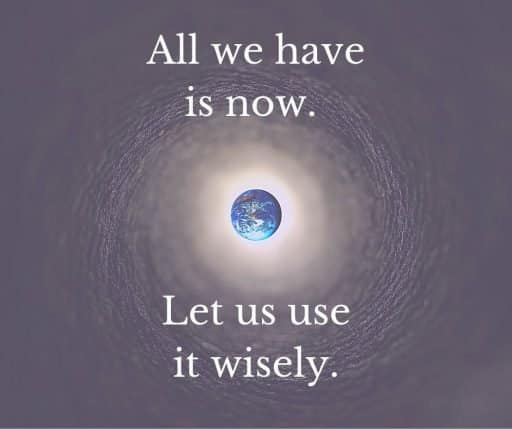 All we have is now. Let us use it wisely.
