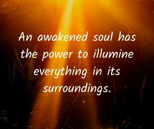 An awakened soul has the power to illumine everything in its surroundings.