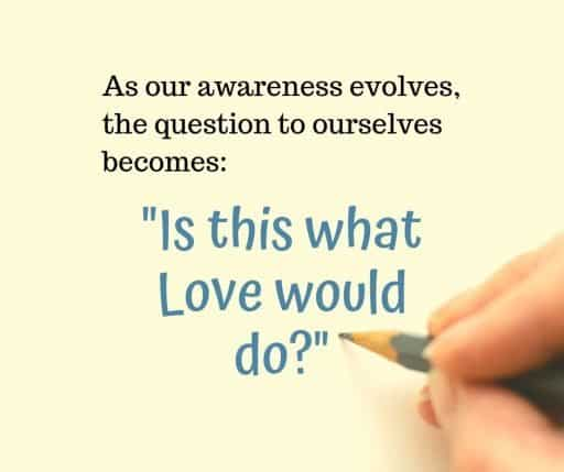 "As our awareness evolves, the question to ourselves becomes: ""Is this what Love would do?"""