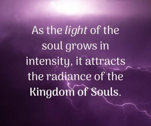 As the light of the soul grows in intensity, it attracts the radiance of the Kingdom of Souls.