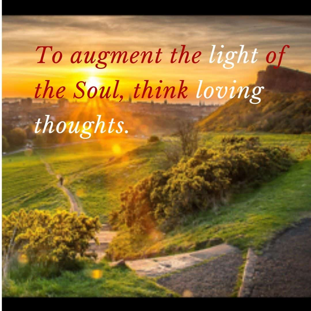 To augment the light of the Soul, think loving thoughts.
