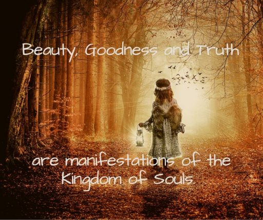 Beauty, Goodness and Truth are manifestations of the Kingdom of Souls.