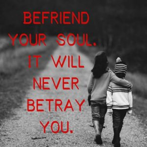 Befriend soul never betray you