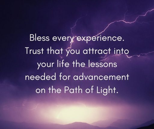 Bless every experience. Trust that you attract into your life the lessons needed for advancement on the Path of Light.